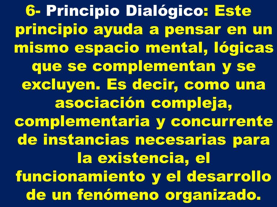 6- Principio Dialógico: Este principio ayuda a pensar en un mismo espacio mental, lógicas que se complementan y se excluyen.