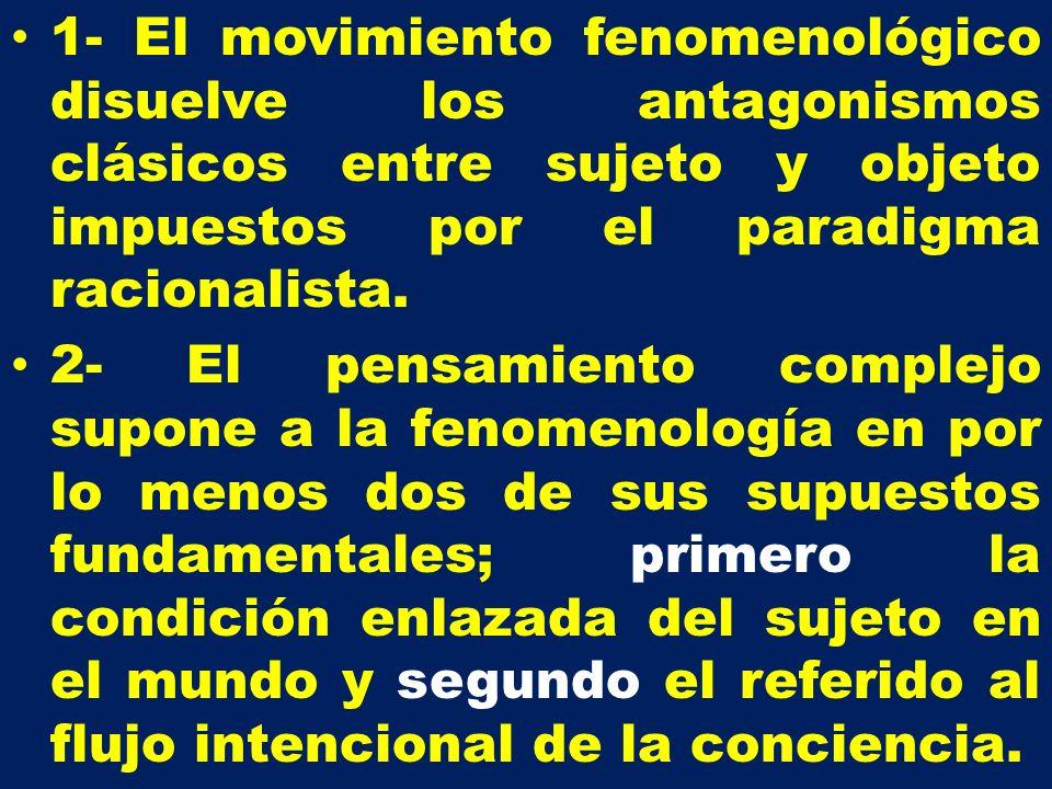 1- El movimiento fenomenológico disuelve los antagonismos clásicos entre sujeto y objeto impuestos por el paradigma racionalista.