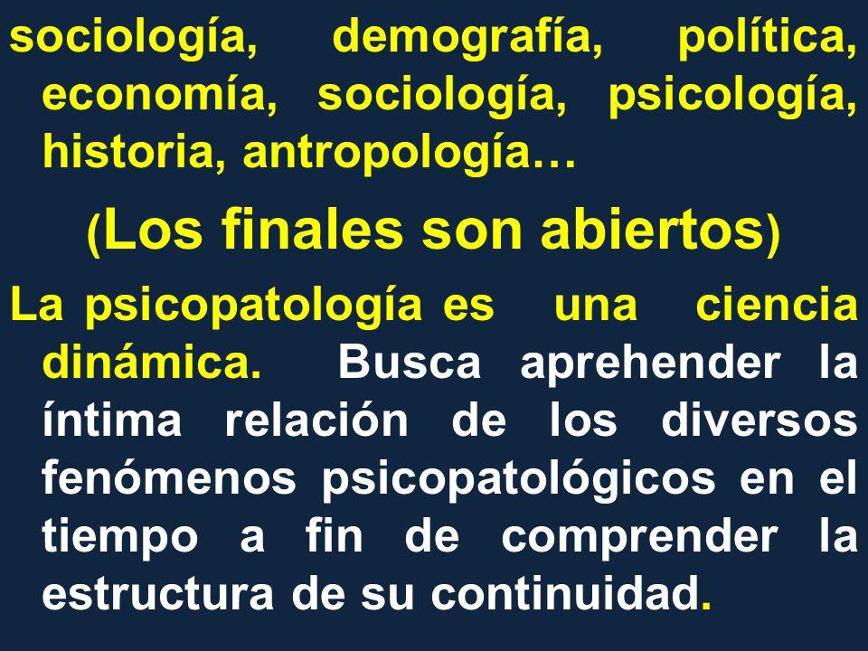 sociología, demografía, política, economía, sociología, psicología, historia, antropología… (Los finales son abiertos) La psicopatología es una ciencia dinámica.