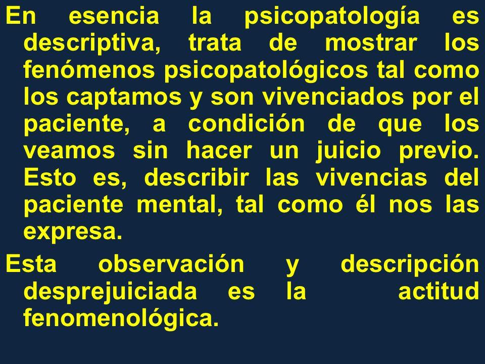 En esencia la psicopatología es descriptiva, trata de mostrar los fenómenos psicopatológicos tal como los captamos y son vivenciados por el paciente, a condición de que los veamos sin hacer un juicio previo.