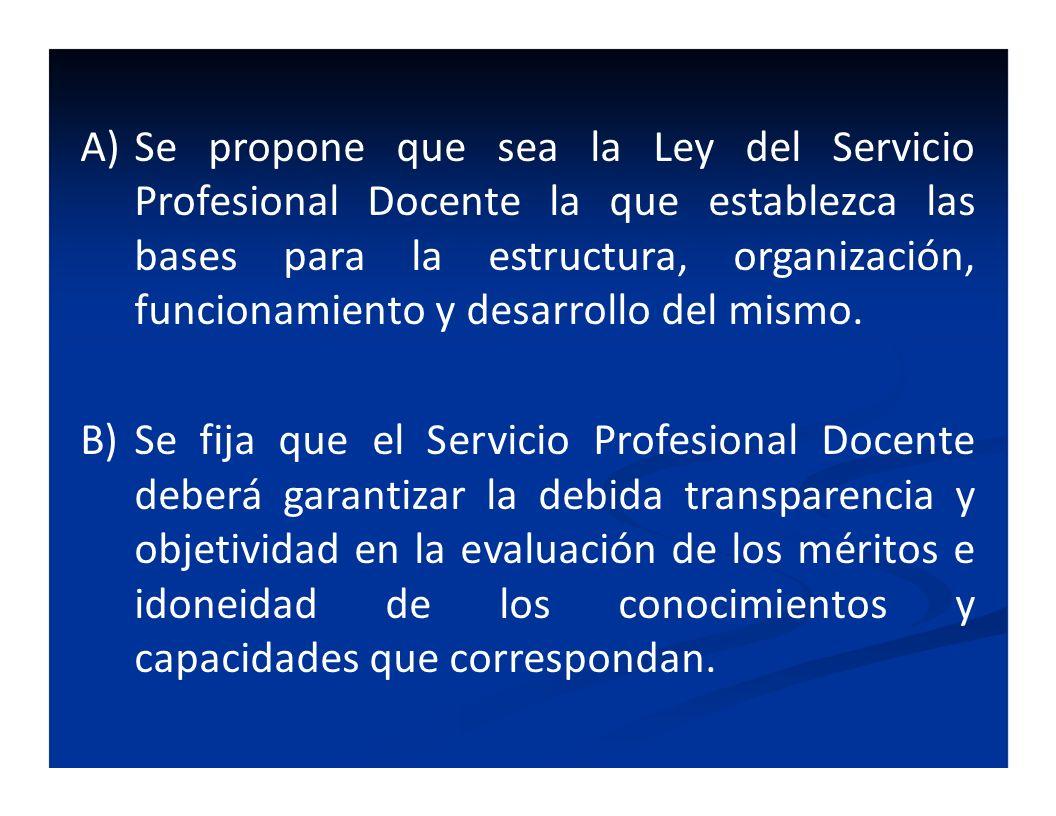 Se propone que sea la Ley del Servicio Profesional Docente la que establezca las bases para la estructura, organización, funcionamiento y desarrollo del mismo.