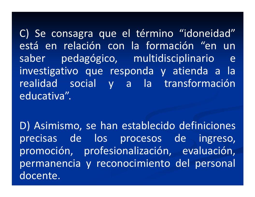 C) Se consagra que el término idoneidad está en relación con la formación en un saber pedagógico, multidisciplinario e investigativo que responda y atienda a la realidad social y a la transformación educativa .