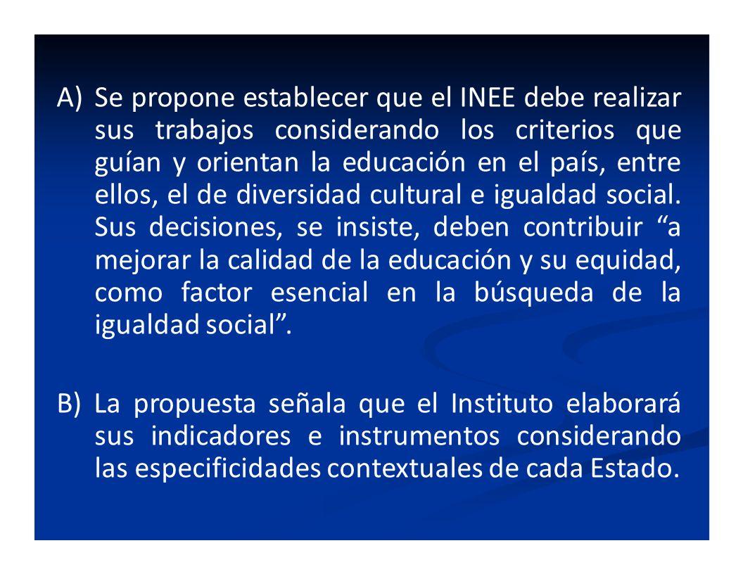 Se propone establecer que el INEE debe realizar sus trabajos considerando los criterios que guían y orientan la educación en el país, entre ellos, el de diversidad cultural e igualdad social. Sus decisiones, se insiste, deben contribuir a mejorar la calidad de la educación y su equidad, como factor esencial en la búsqueda de la igualdad social .