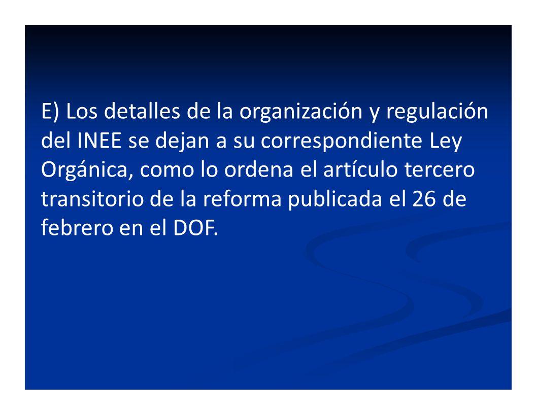 E) Los detalles de la organización y regulación del INEE se dejan a su correspondiente Ley Orgánica, como lo ordena el artículo tercero transitorio de la reforma publicada el 26 de febrero en el DOF.