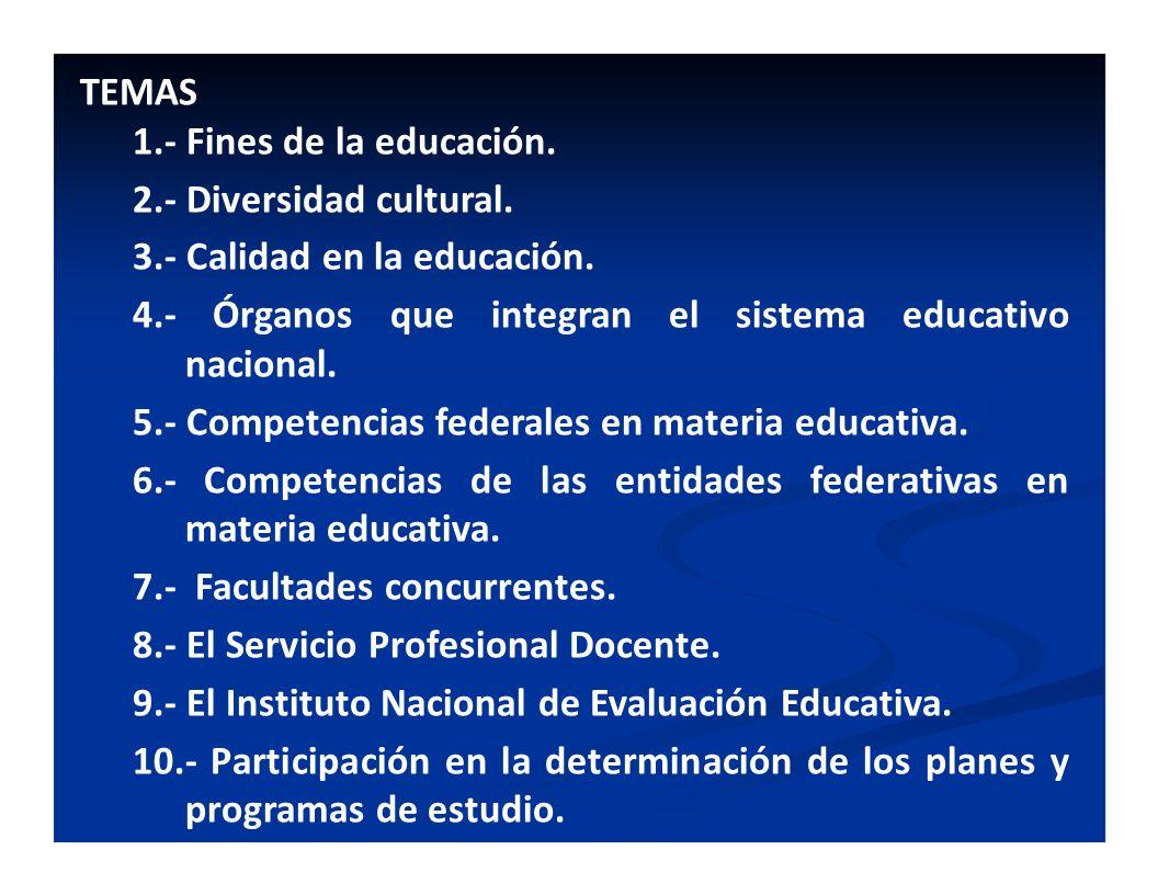 TEMAS 1.- Fines de la educación. 2.- Diversidad cultural. 3.- Calidad en la educación. 4.- Órganos que integran el sistema educativo nacional.
