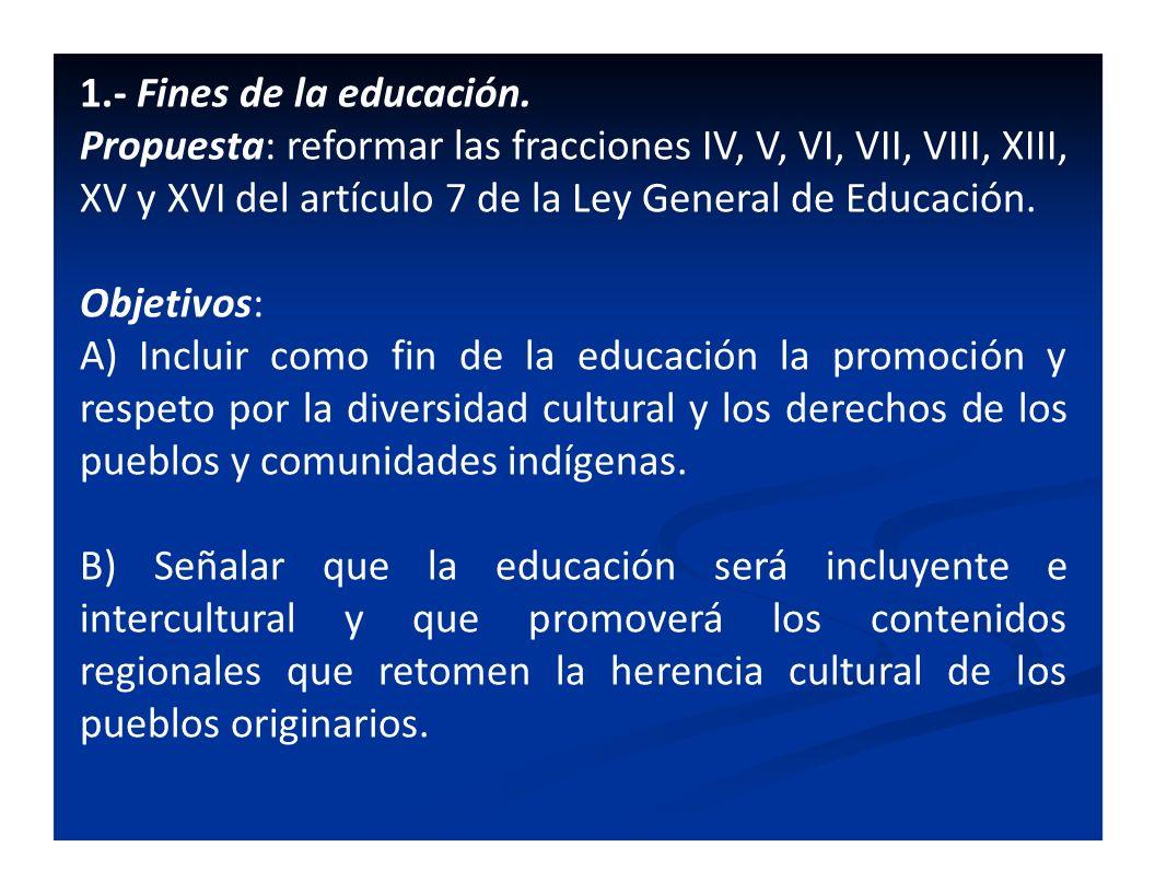 1.- Fines de la educación. Propuesta: reformar las fracciones IV, V, VI, VII, VIII, XIII, XV y XVI del artículo 7 de la Ley General de Educación.