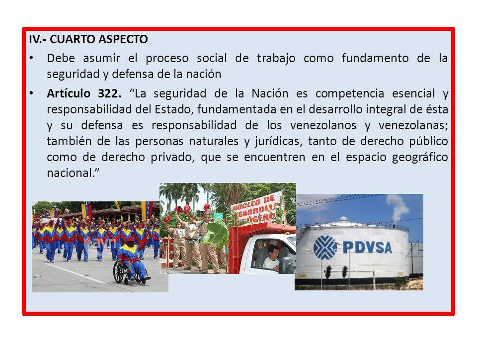 IV.- CUARTO ASPECTO Debe asumir el proceso social de trabajo como fundamento de la seguridad y defensa de la nación.