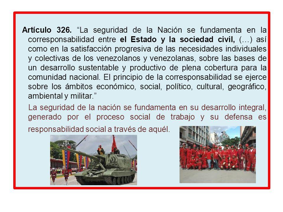 Artículo 326. La seguridad de la Nación se fundamenta en la corresponsabilidad entre el Estado y la sociedad civil, (…) así como en la satisfacción progresiva de las necesidades individuales y colectivas de los venezolanos y venezolanas, sobre las bases de un desarrollo sustentable y productivo de plena cobertura para la comunidad nacional. El principio de la corresponsabilidad se ejerce sobre los ámbitos económico, social, político, cultural, geográfico, ambiental y militar.