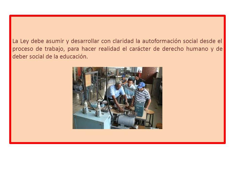 La Ley debe asumir y desarrollar con claridad la autoformación social desde el proceso de trabajo, para hacer realidad el carácter de derecho humano y de deber social de la educación.