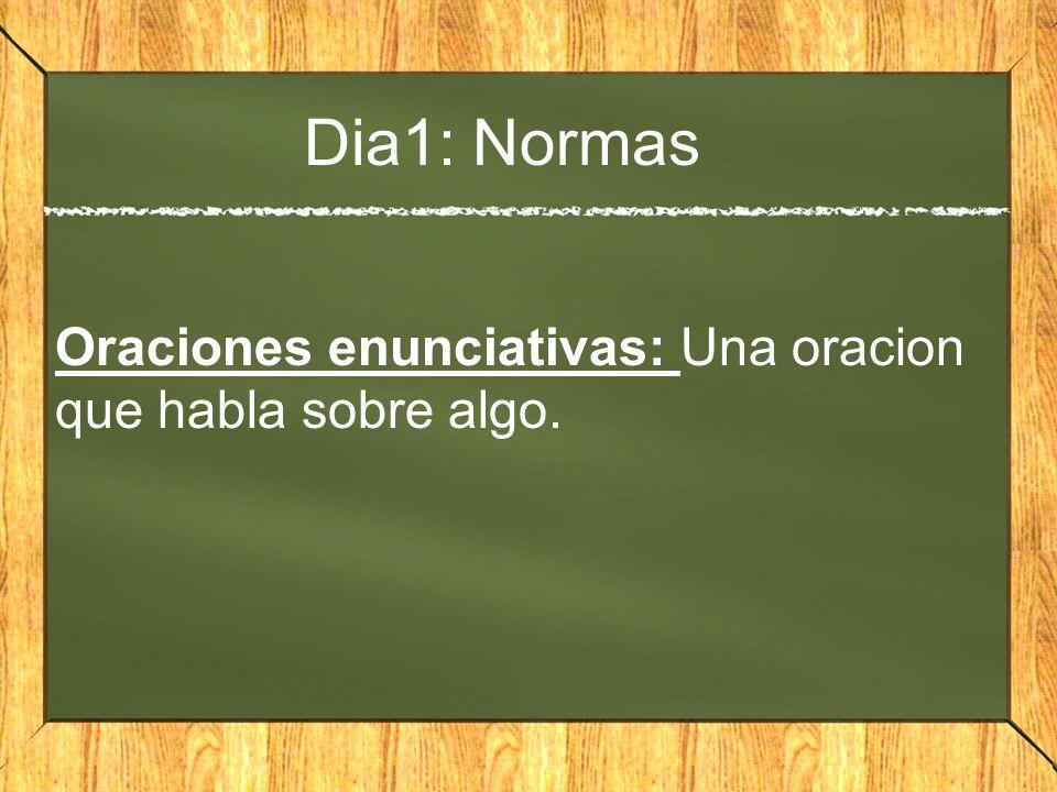 Dia1: Normas Oraciones enunciativas: Una oracion que habla sobre algo.