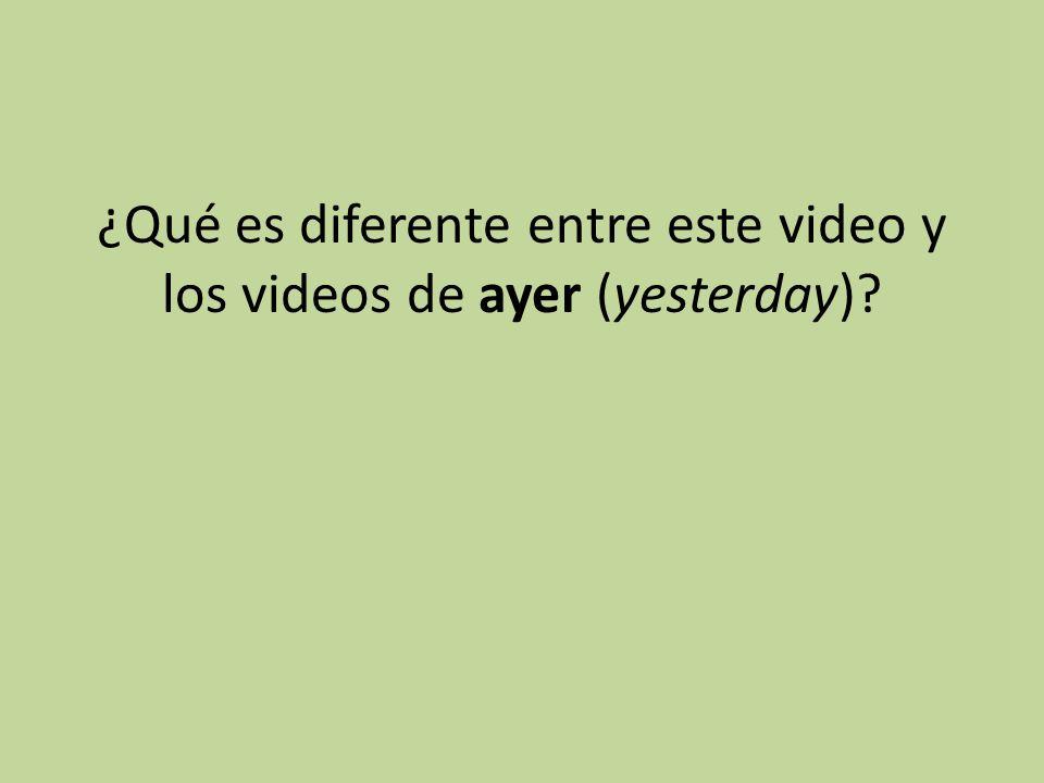¿Qué es diferente entre este video y los videos de ayer (yesterday)