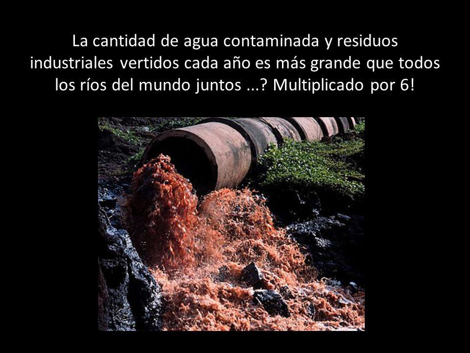 La cantidad de agua contaminada y residuos industriales vertidos cada año es más grande que todos los ríos del mundo juntos ....