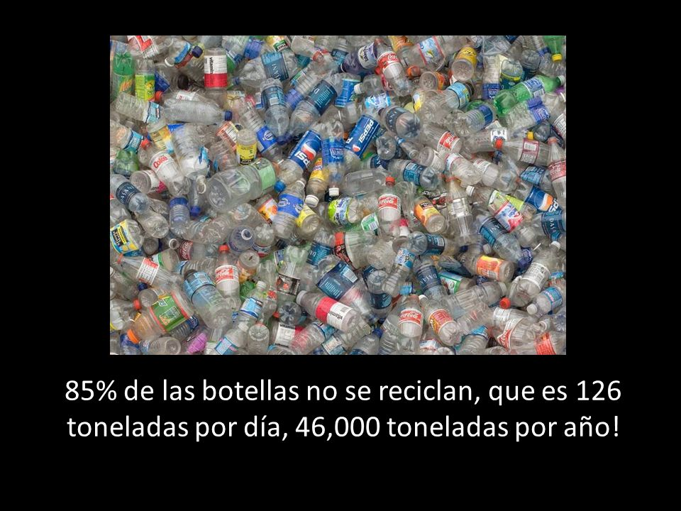 85% de las botellas no se reciclan, que es 126 toneladas por día, 46,000 toneladas por año!