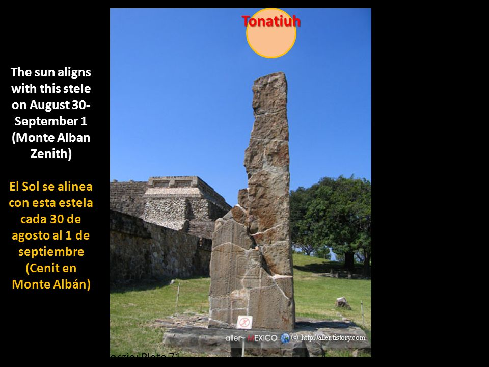 Tonatiuh The sun aligns with this stele on August 30-September 1 (Monte Alban Zenith)