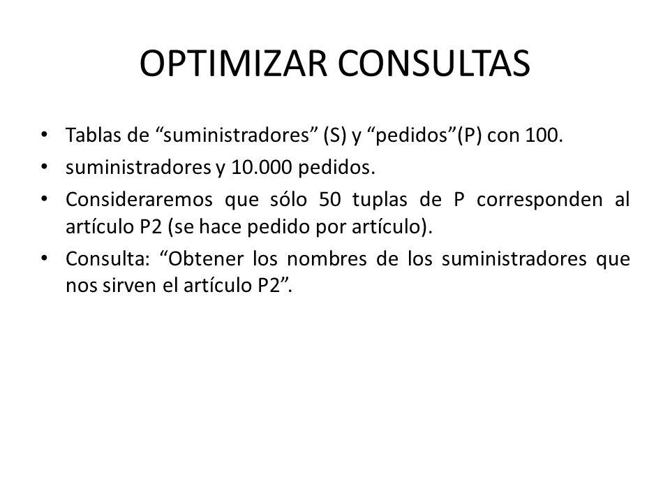 OPTIMIZAR CONSULTAS Tablas de suministradores (S) y pedidos (P) con 100. suministradores y 10.000 pedidos.