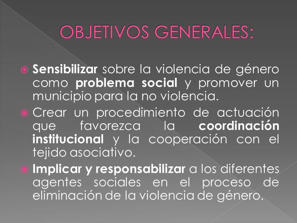 OBJETIVOS GENERALES: Sensibilizar sobre la violencia de género como problema social y promover un municipio para la no violencia.