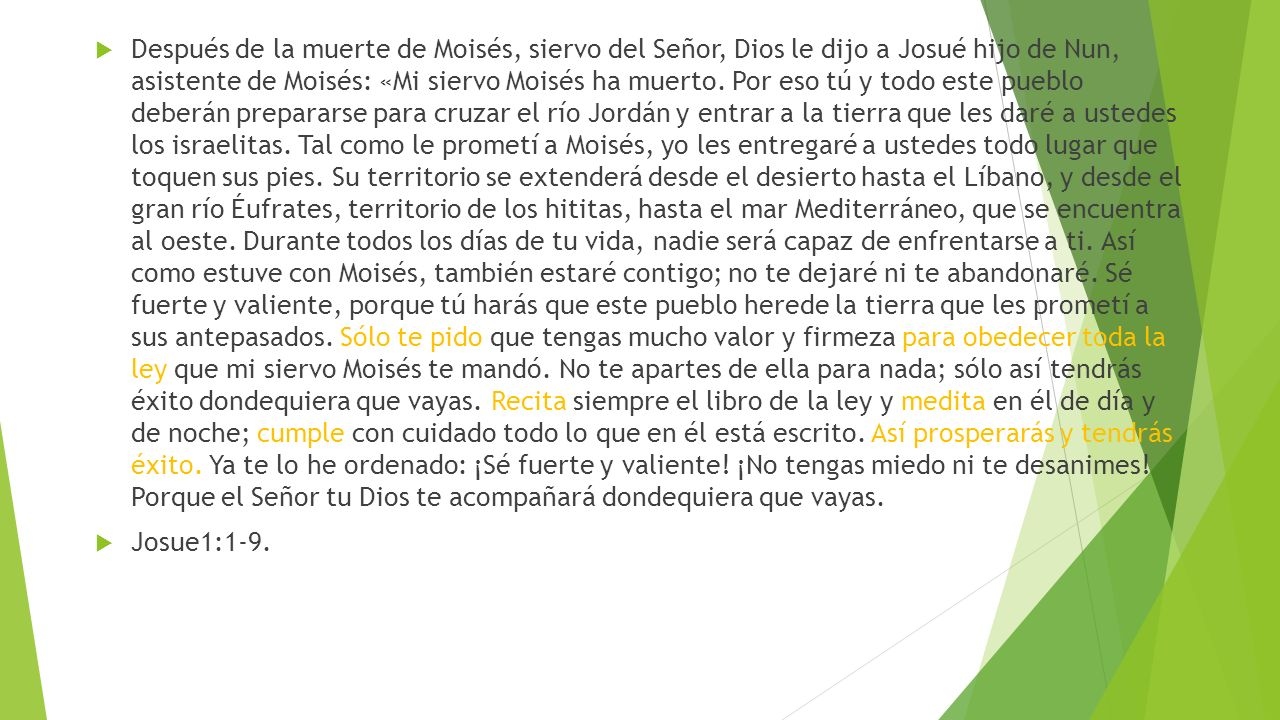 Después de la muerte de Moisés, siervo del Señor, Dios le dijo a Josué hijo de Nun, asistente de Moisés: «Mi siervo Moisés ha muerto. Por eso tú y todo este pueblo deberán prepararse para cruzar el río Jordán y entrar a la tierra que les daré a ustedes los israelitas. Tal como le prometí a Moisés, yo les entregaré a ustedes todo lugar que toquen sus pies. Su territorio se extenderá desde el desierto hasta el Líbano, y desde el gran río Éufrates, territorio de los hititas, hasta el mar Mediterráneo, que se encuentra al oeste. Durante todos los días de tu vida, nadie será capaz de enfrentarse a ti. Así como estuve con Moisés, también estaré contigo; no te dejaré ni te abandonaré. Sé fuerte y valiente, porque tú harás que este pueblo herede la tierra que les prometí a sus antepasados. Sólo te pido que tengas mucho valor y firmeza para obedecer toda la ley que mi siervo Moisés te mandó. No te apartes de ella para nada; sólo así tendrás éxito dondequiera que vayas. Recita siempre el libro de la ley y medita en él de día y de noche; cumple con cuidado todo lo que en él está escrito. Así prosperarás y tendrás éxito. Ya te lo he ordenado: ¡Sé fuerte y valiente! ¡No tengas miedo ni te desanimes! Porque el Señor tu Dios te acompañará dondequiera que vayas.