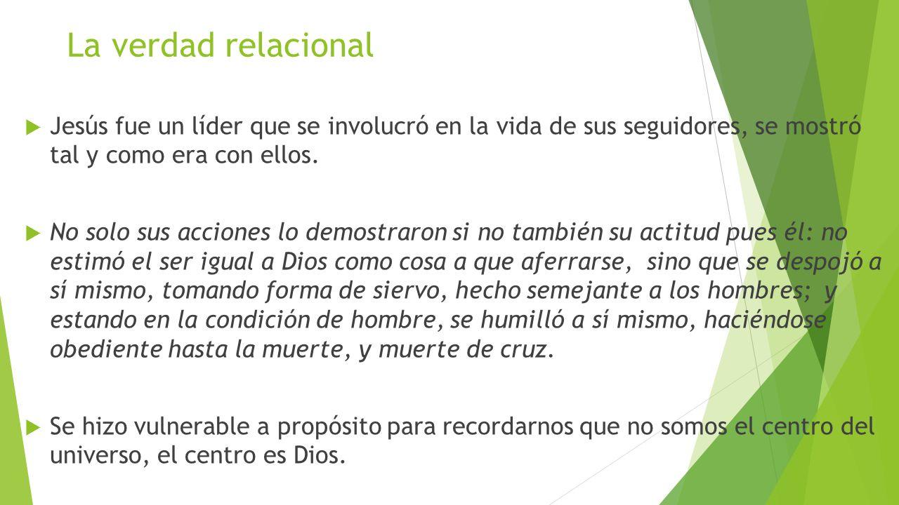 La verdad relacional Jesús fue un líder que se involucró en la vida de sus seguidores, se mostró tal y como era con ellos.