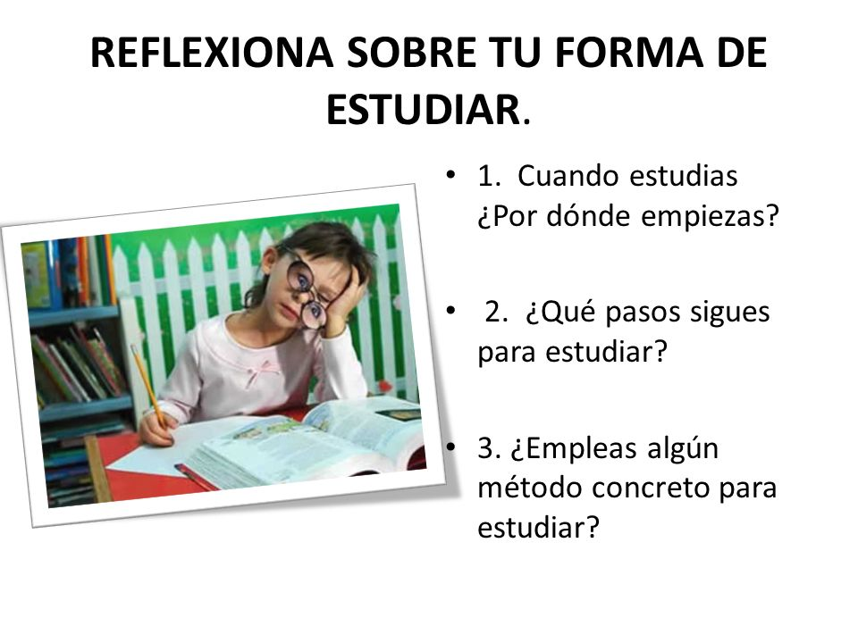 REFLEXIONA SOBRE TU FORMA DE ESTUDIAR.