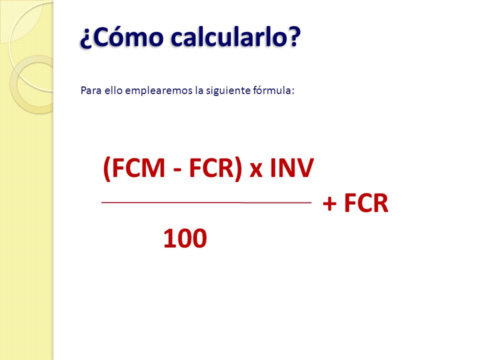 ¿Cómo calcularlo (FCM - FCR) x INV + FCR 100