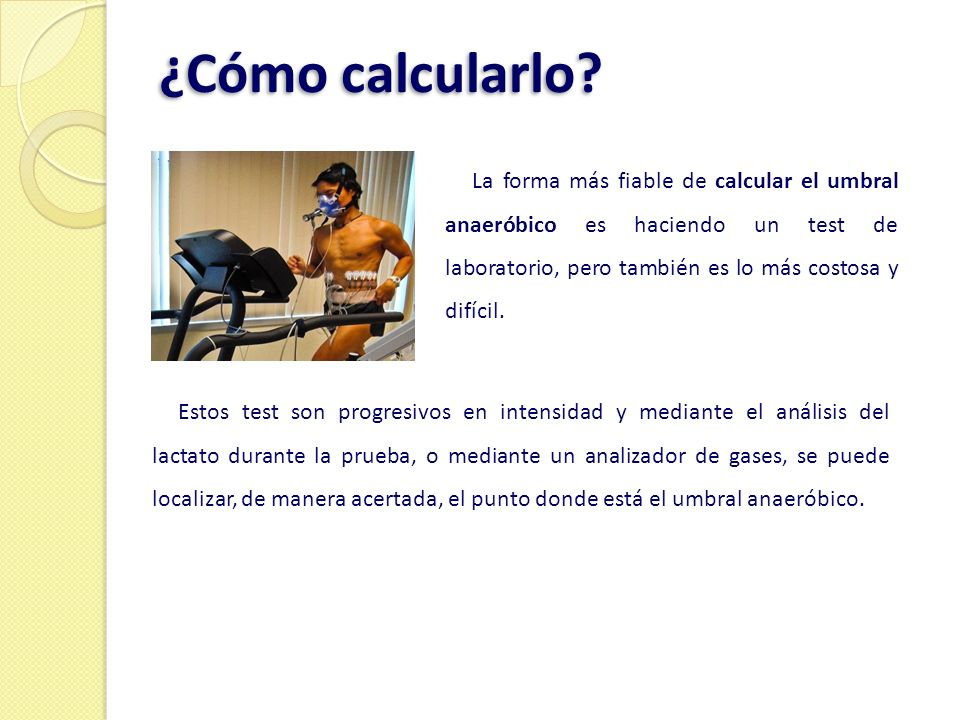 ¿Cómo calcularlo La forma más fiable de calcular el umbral anaeróbico es haciendo un test de laboratorio, pero también es lo más costosa y difícil.