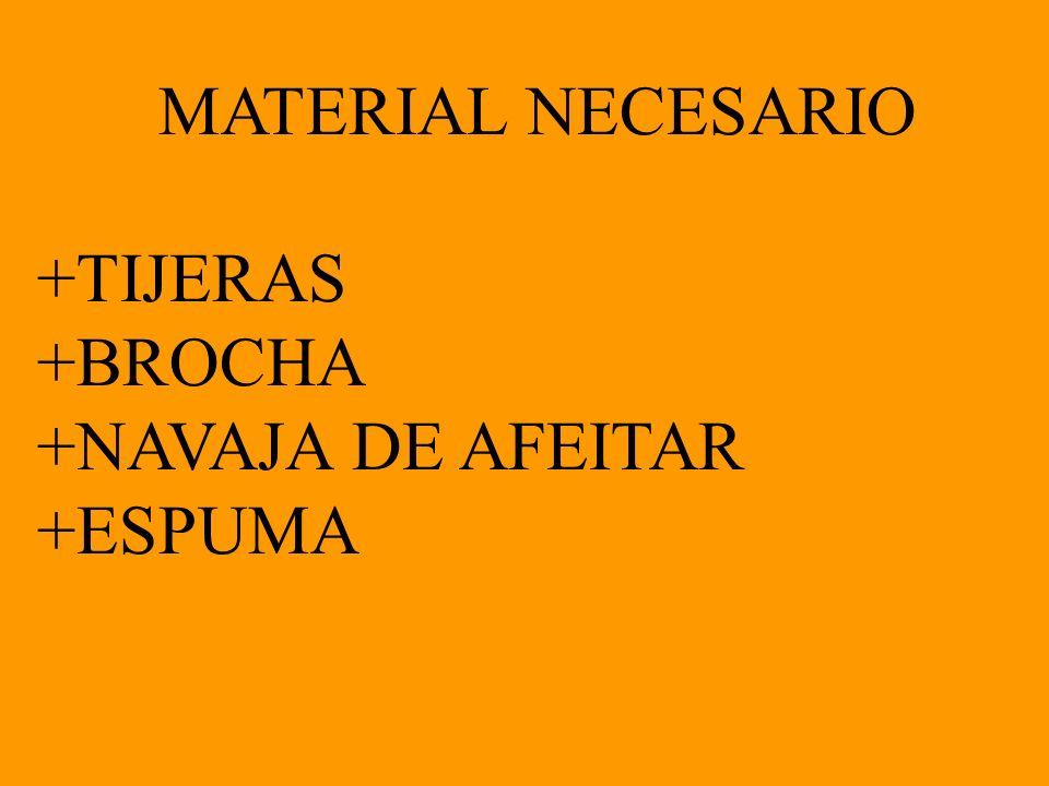 MATERIAL NECESARIO +TIJERAS +BROCHA +NAVAJA DE AFEITAR +ESPUMA