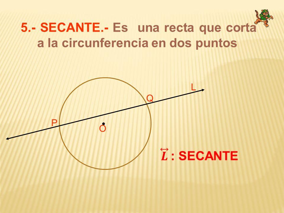 5.- SECANTE.- Es una recta que corta a la circunferencia en dos puntos