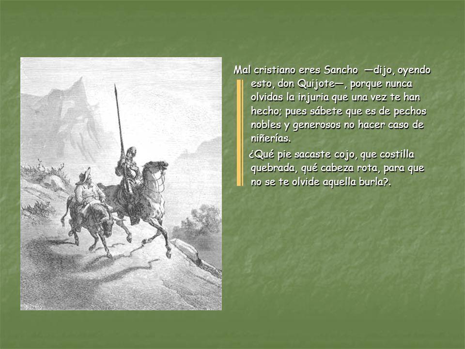 Mal cristiano eres Sancho —dijo, oyendo esto, don Quijote—, porque nunca olvidas la injuria que una vez te han hecho; pues sábete que es de pechos nobles y generosos no hacer caso de niñerías.