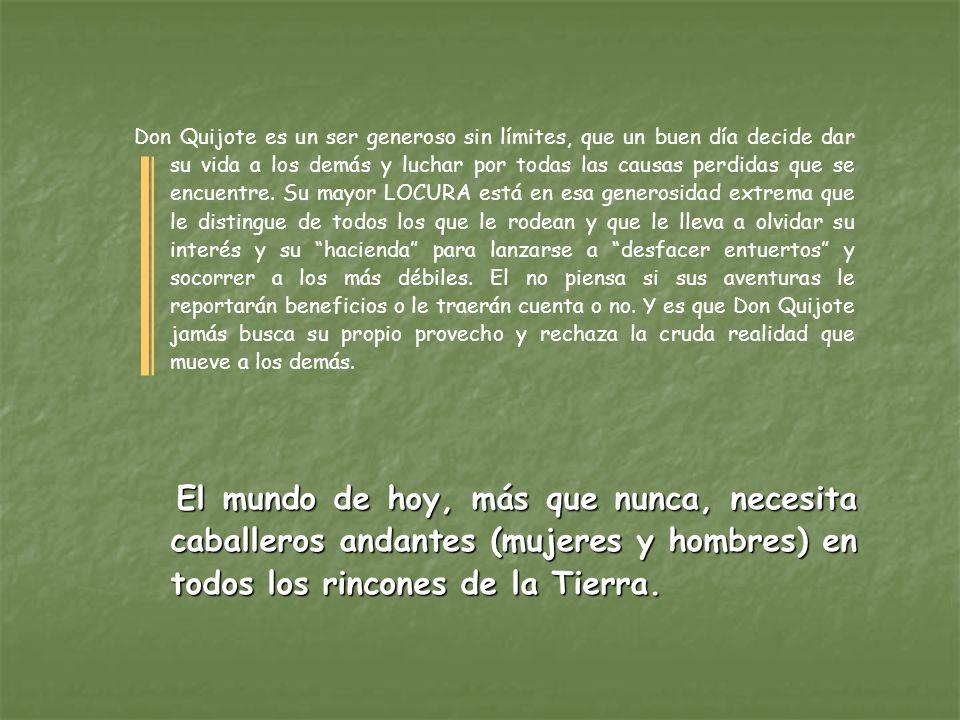 Don Quijote es un ser generoso sin límites, que un buen día decide dar su vida a los demás y luchar por todas las causas perdidas que se encuentre. Su mayor LOCURA está en esa generosidad extrema que le distingue de todos los que le rodean y que le lleva a olvidar su interés y su hacienda para lanzarse a desfacer entuertos y socorrer a los más débiles. El no piensa si sus aventuras le reportarán beneficios o le traerán cuenta o no. Y es que Don Quijote jamás busca su propio provecho y rechaza la cruda realidad que mueve a los demás.