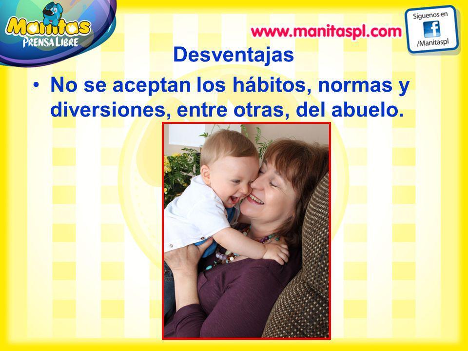 Desventajas No se aceptan los hábitos, normas y diversiones, entre otras, del abuelo.