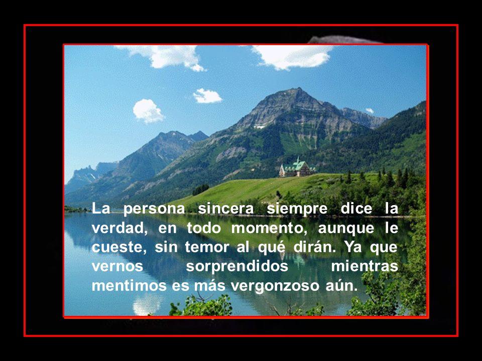 La persona sincera siempre dice la verdad, en todo momento, aunque le cueste, sin temor al qué dirán.