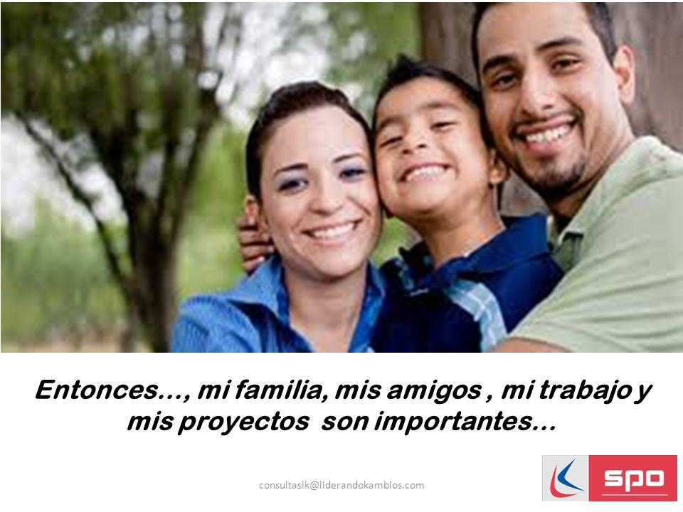 Entonces…, mi familia, mis amigos , mi trabajo y mis proyectos son importantes…