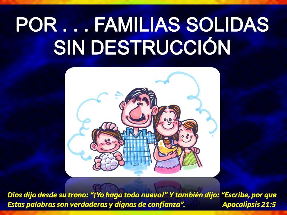 POR . . . FAMILIAS SOLIDAS SIN DESTRUCCIÓN
