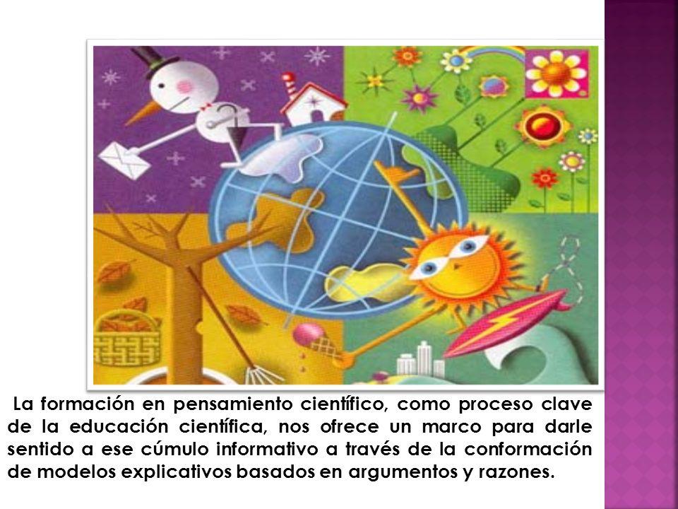 La formación en pensamiento científico, como proceso clave de la educación científica, nos ofrece un marco para darle sentido a ese cúmulo informativo a través de la conformación de modelos explicativos basados en argumentos y razones.