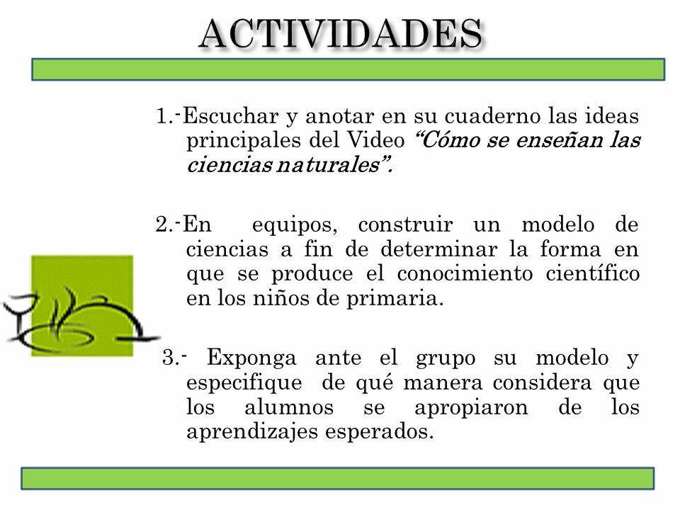 ACTIVIDADES 1.-Escuchar y anotar en su cuaderno las ideas principales del Video Cómo se enseñan las ciencias naturales .