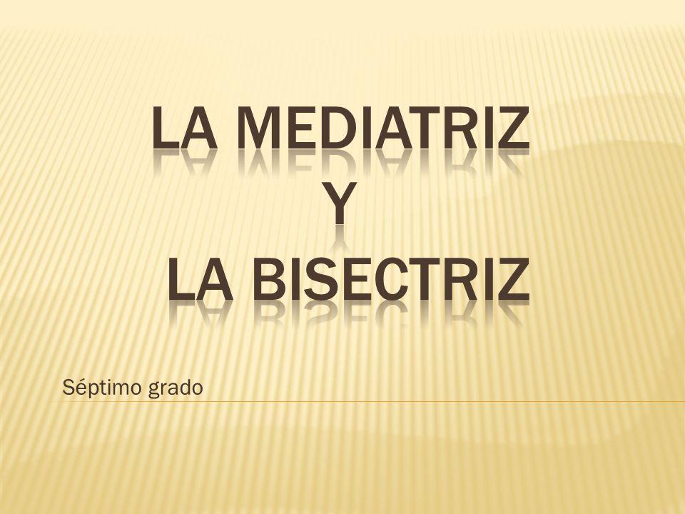 LA MEDIATRIZ Y LA BISECTRIZ