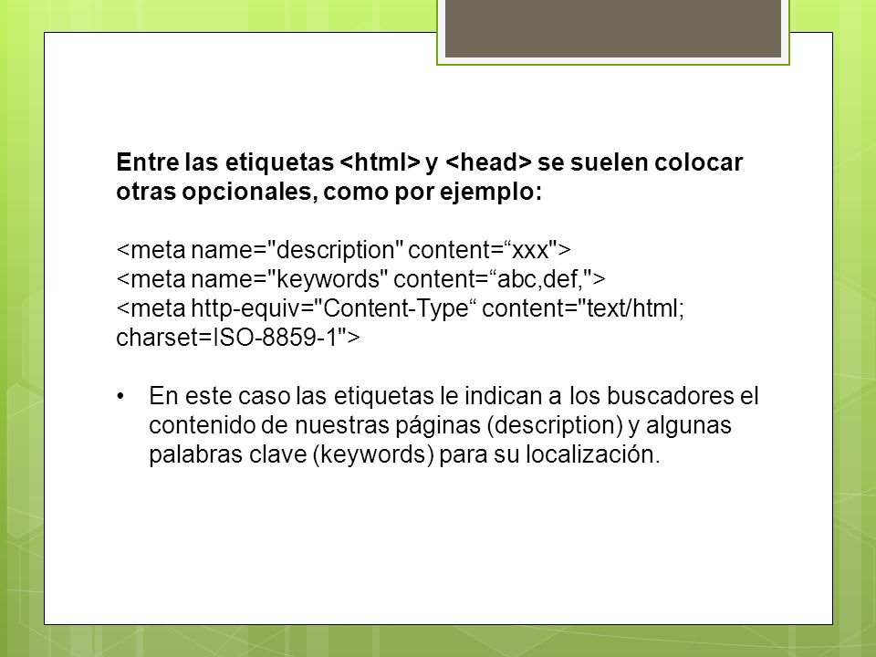 Entre las etiquetas <html> y <head> se suelen colocar otras opcionales, como por ejemplo: <meta name= description content= xxx >