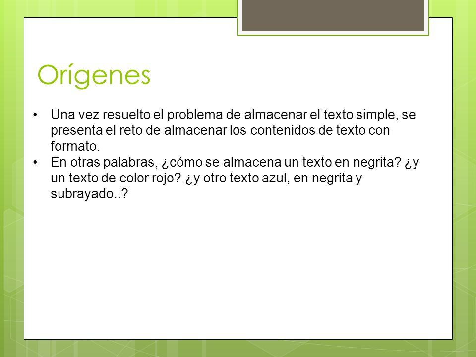 Orígenes Una vez resuelto el problema de almacenar el texto simple, se presenta el reto de almacenar los contenidos de texto con formato.