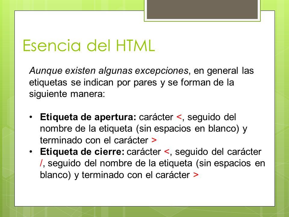Esencia del HTML Aunque existen algunas excepciones, en general las etiquetas se indican por pares y se forman de la siguiente manera: