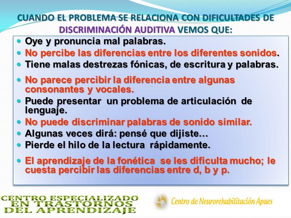 CUANDO EL PROBLEMA SE RELACIONA CON DIFICULTADES DE DISCRIMINACIÓN AUDITIVA VEMOS QUE: