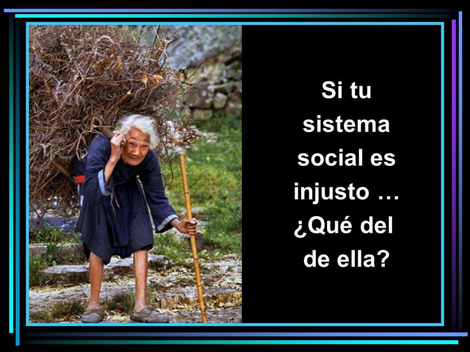 Si tu sistema social es injusto … ¿Qué del de ella