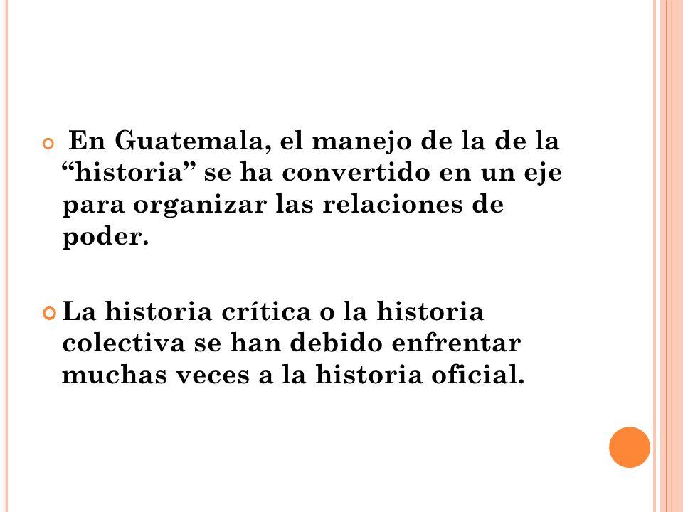 En Guatemala, el manejo de la de la historia se ha convertido en un eje para organizar las relaciones de poder.