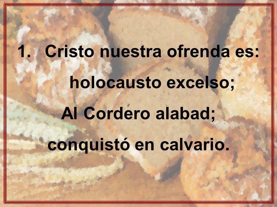 Cristo nuestra ofrenda es: holocausto excelso;