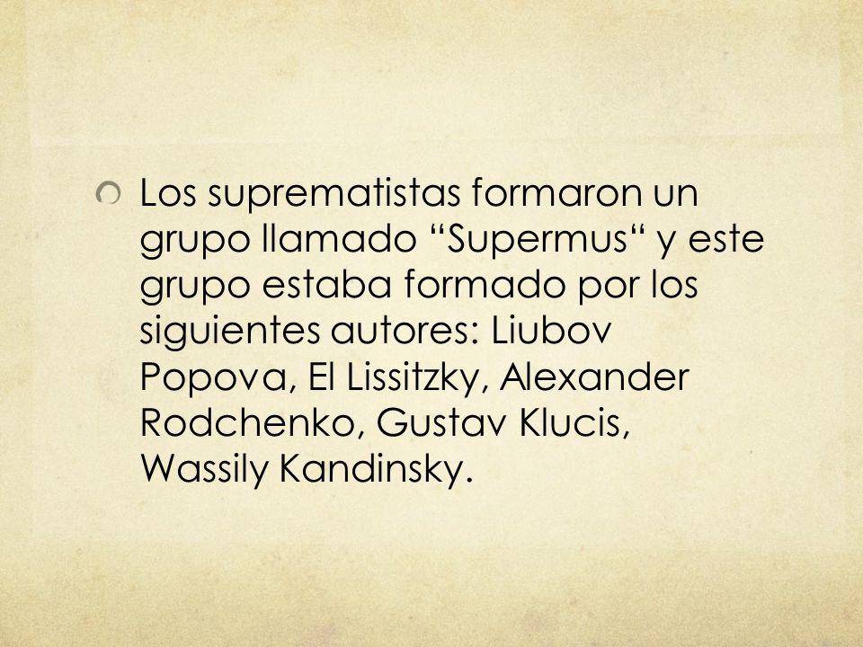 Los suprematistas formaron un grupo llamado Supermus y este grupo estaba formado por los siguientes autores: Liubov Popova, El Lissitzky, Alexander Rodchenko, Gustav Klucis, Wassily Kandinsky.