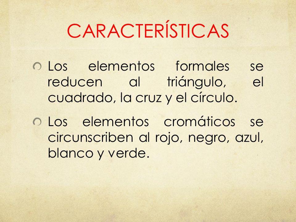 CARACTERÍSTICAS Los elementos formales se reducen al triángulo, el cuadrado, la cruz y el círculo.