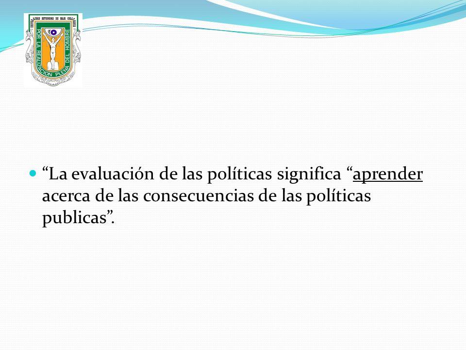 La evaluación de las políticas significa aprender acerca de las consecuencias de las políticas publicas .