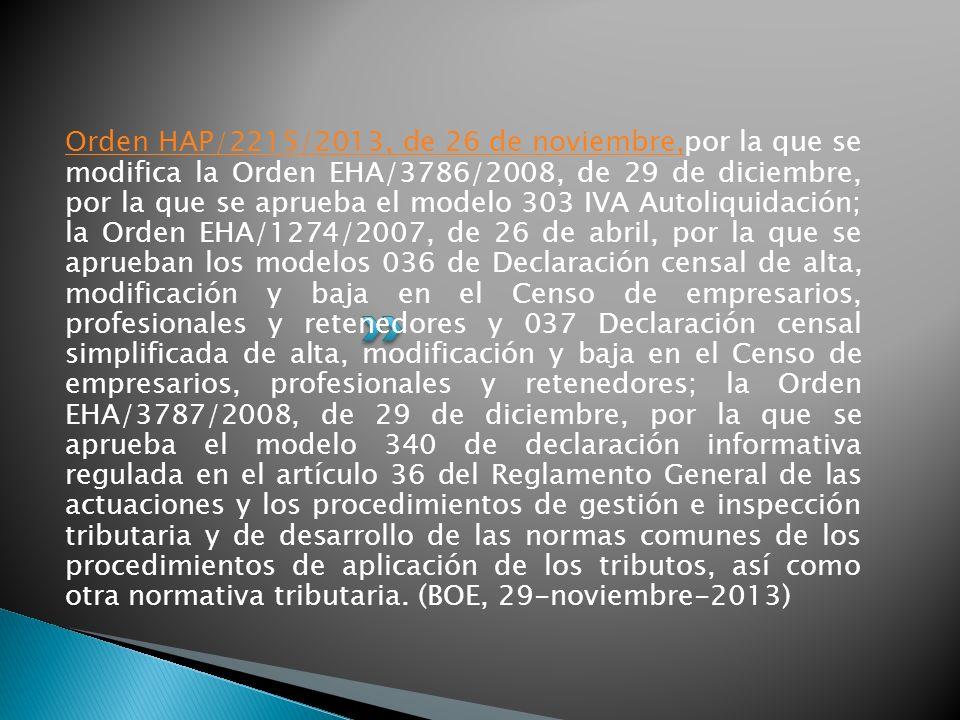 Orden HAP/2215/2013, de 26 de noviembre,por la que se modifica la Orden EHA/3786/2008, de 29 de diciembre, por la que se aprueba el modelo 303 IVA Autoliquidación; la Orden EHA/1274/2007, de 26 de abril, por la que se aprueban los modelos 036 de Declaración censal de alta, modificación y baja en el Censo de empresarios, profesionales y retenedores y 037 Declaración censal simplificada de alta, modificación y baja en el Censo de empresarios, profesionales y retenedores; la Orden EHA/3787/2008, de 29 de diciembre, por la que se aprueba el modelo 340 de declaración informativa regulada en el artículo 36 del Reglamento General de las actuaciones y los procedimientos de gestión e inspección tributaria y de desarrollo de las normas comunes de los procedimientos de aplicación de los tributos, así como otra normativa tributaria. (BOE, 29-noviembre-2013)