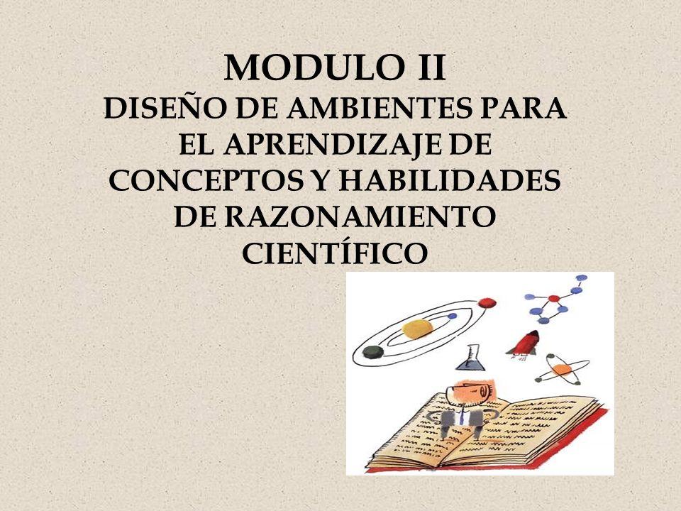 MODULO II DISEÑO DE AMBIENTES PARA EL APRENDIZAJE DE CONCEPTOS Y HABILIDADES DE RAZONAMIENTO CIENTÍFICO.
