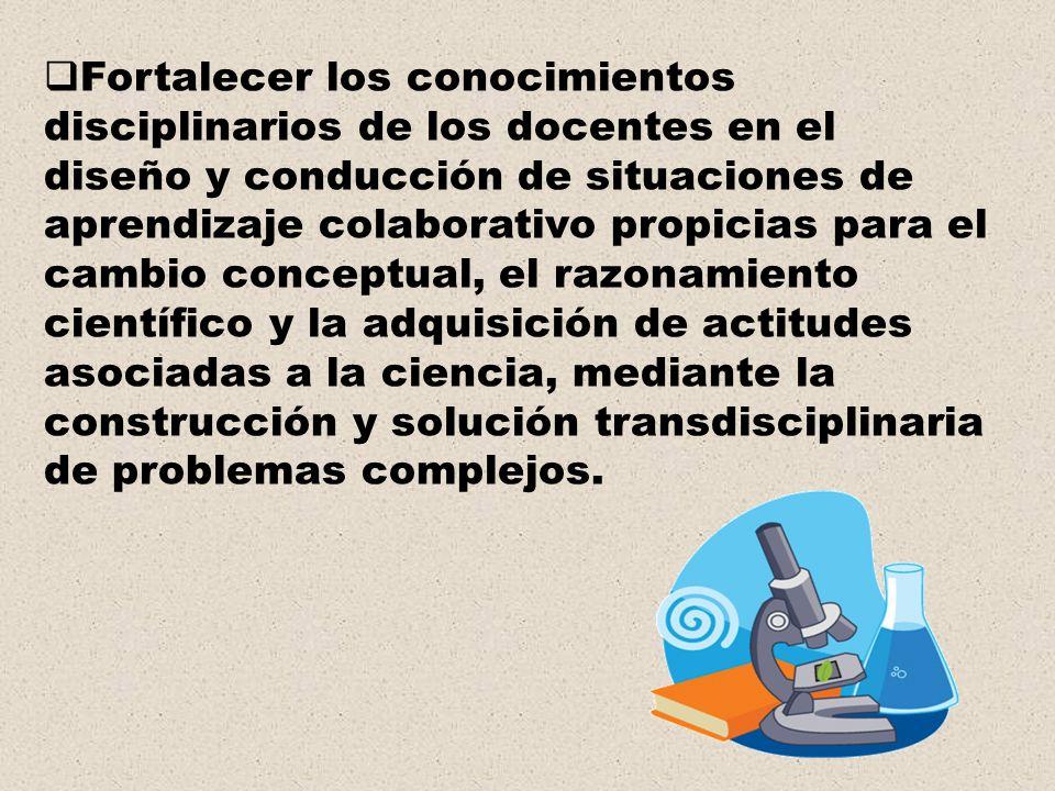 Fortalecer los conocimientos disciplinarios de los docentes en el diseño y conducción de situaciones de aprendizaje colaborativo propicias para el cambio conceptual, el razonamiento científico y la adquisición de actitudes asociadas a la ciencia, mediante la construcción y solución transdisciplinaria de problemas complejos.