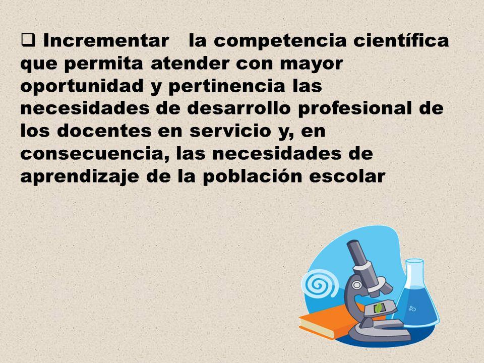 Incrementar la competencia científica que permita atender con mayor oportunidad y pertinencia las necesidades de desarrollo profesional de los docentes en servicio y, en consecuencia, las necesidades de aprendizaje de la población escolar